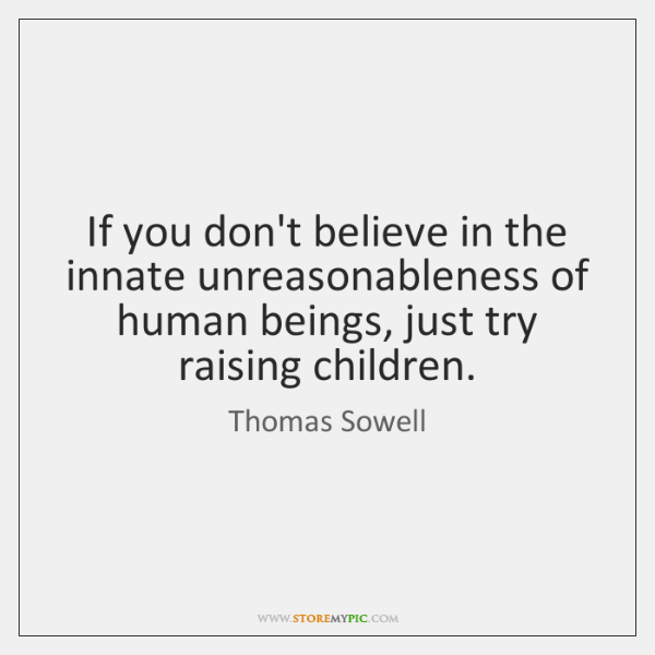 If you don't believe in the innate unreasonableness of human beings, just ...