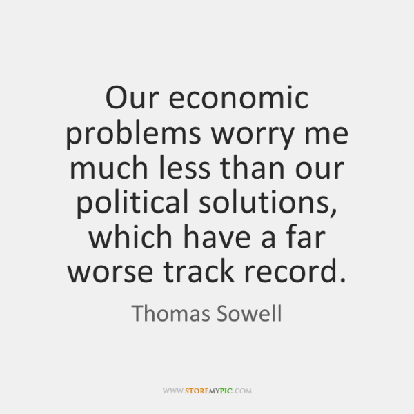 Our economic problems worry me much less than our political solutions, which ...