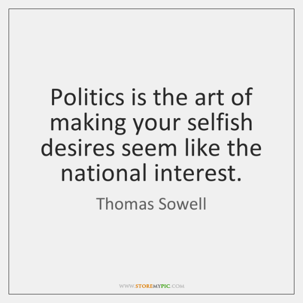 Politics is the art of making your selfish desires seem like the ...