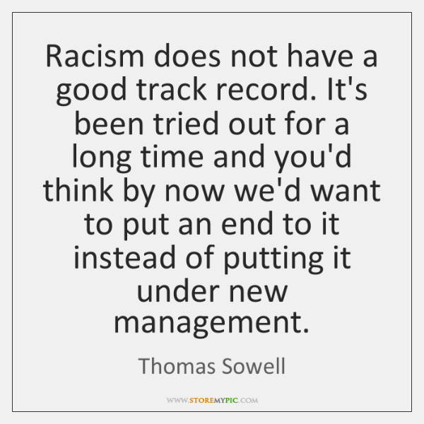 Racism does not have a good track record. It's been tried out ...