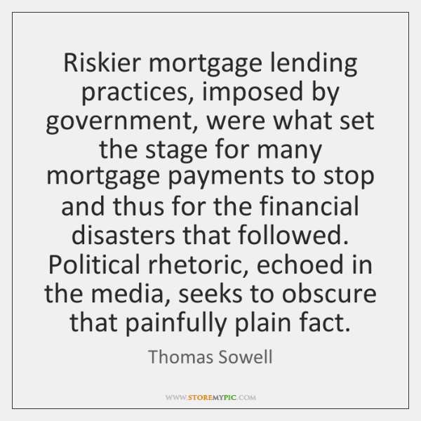 Riskier mortgage lending practices, imposed by government, were what set the stage ...