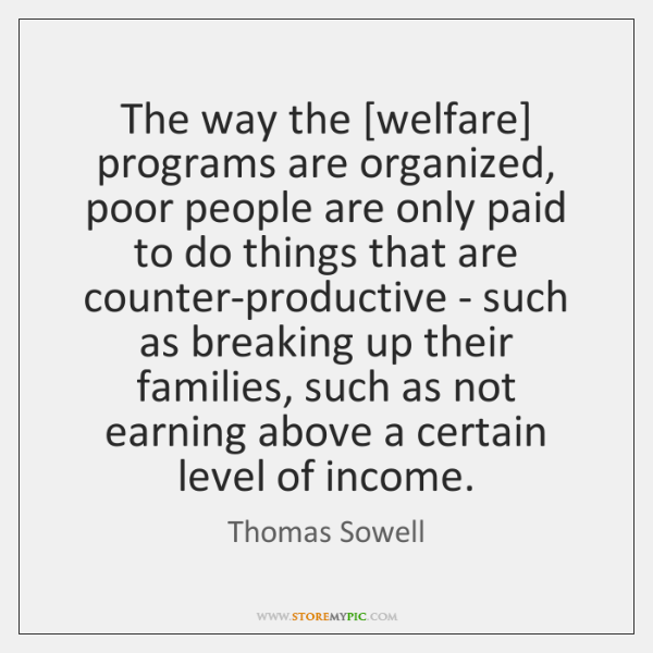 The way the [welfare] programs are organized, poor people are only paid ...