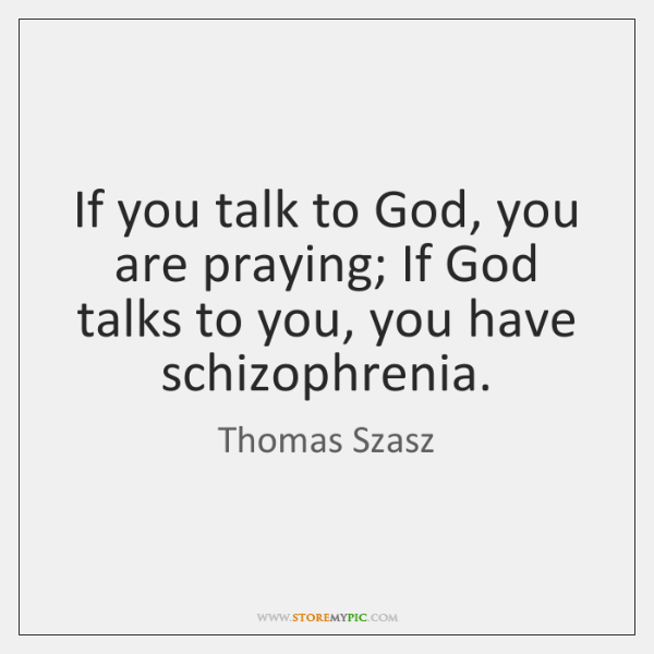 If you talk to God, you are praying; If God talks to ...