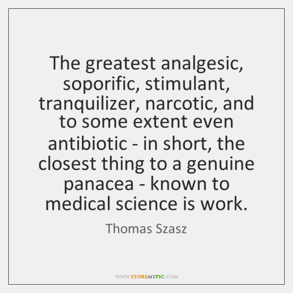 The greatest analgesic, soporific, stimulant, tranquilizer, narcotic, and to some extent even ...