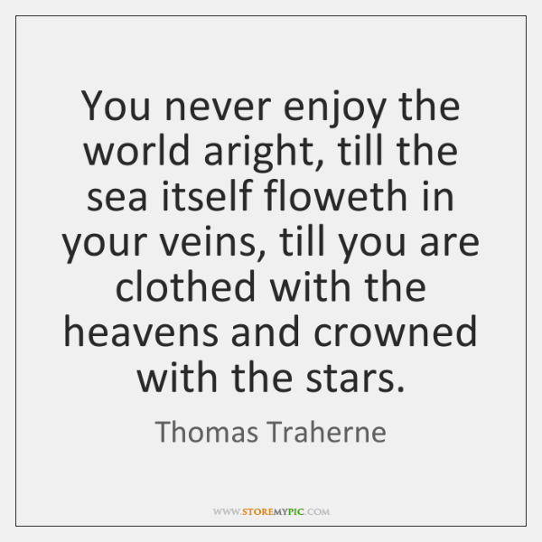 You never enjoy the world aright, till the sea itself floweth in ...