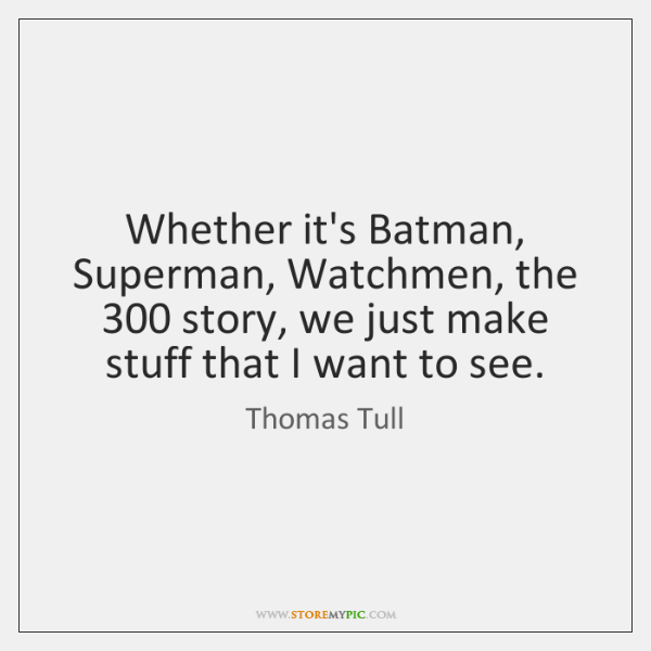 Whether it's Batman, Superman, Watchmen, the 300 story, we just make stuff that ...