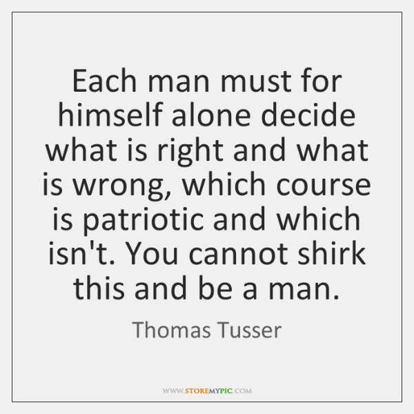 Each man must for himself alone decide what is right and what ...