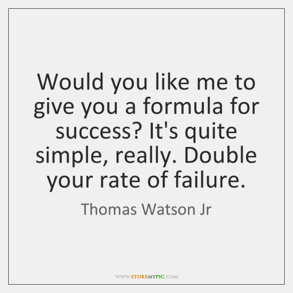 Would you like me to give you a formula for success? It's ...