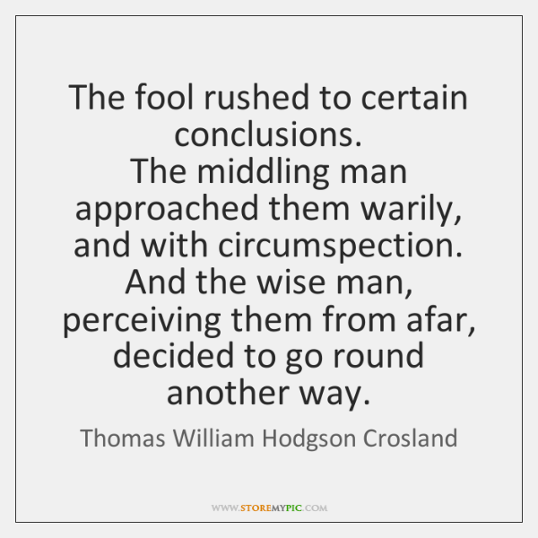 The fool rushed to certain conclusions.  The middling man approached them warily, ...