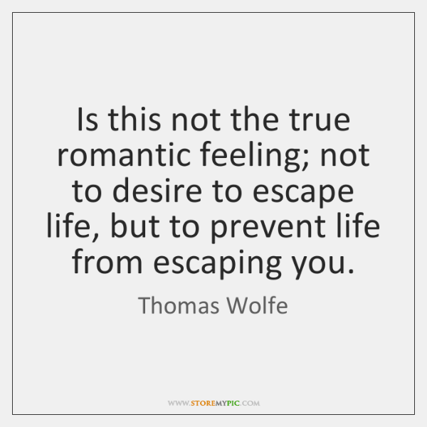 Is this not the true romantic feeling; not to desire to escape ...