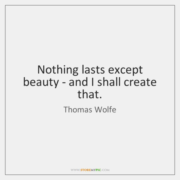Nothing lasts except beauty - and I shall create that.