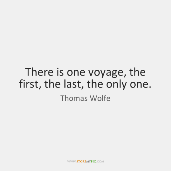 There is one voyage, the first, the last, the only one.