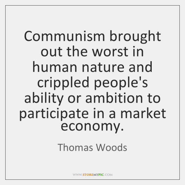Communism brought out the worst in human nature and crippled people's ability ...