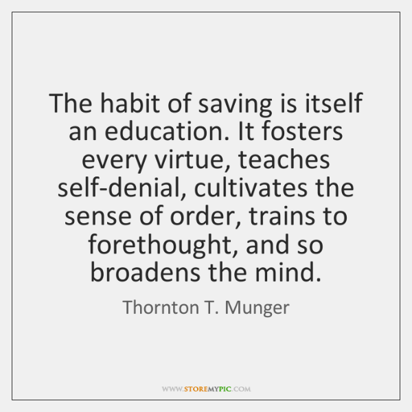 The habit of saving is itself an education. It fosters every virtue, ...