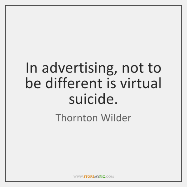 In advertising, not to be different is virtual suicide.