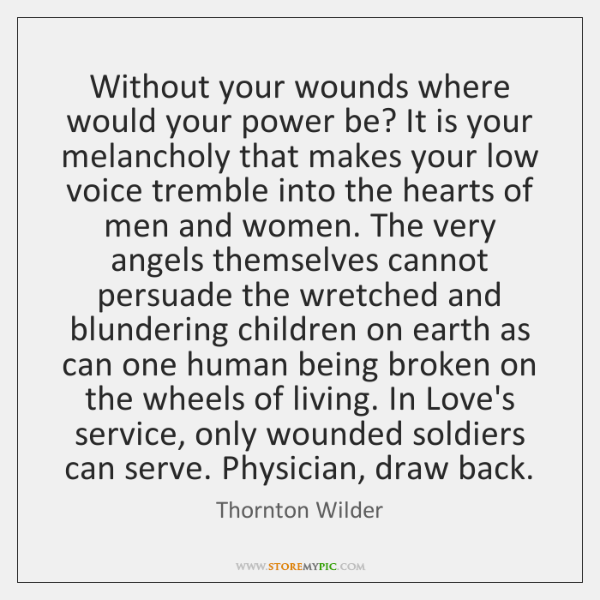 Without your wounds where would your power be? It is your melancholy ...