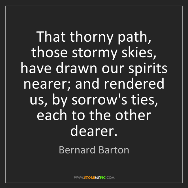 Bernard Barton: That thorny path, those stormy skies, have drawn our...