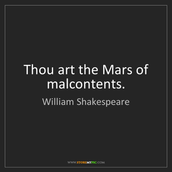 William Shakespeare: Thou art the Mars of malcontents.