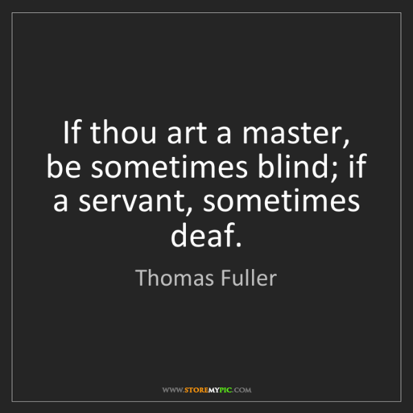 Thomas Fuller: If thou art a master, be sometimes blind; if a servant,...
