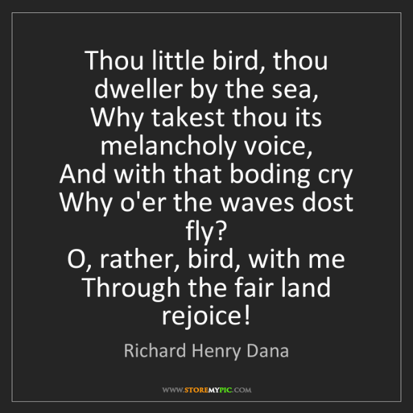 Richard Henry Dana: Thou little bird, thou dweller by the sea,   Why takest...