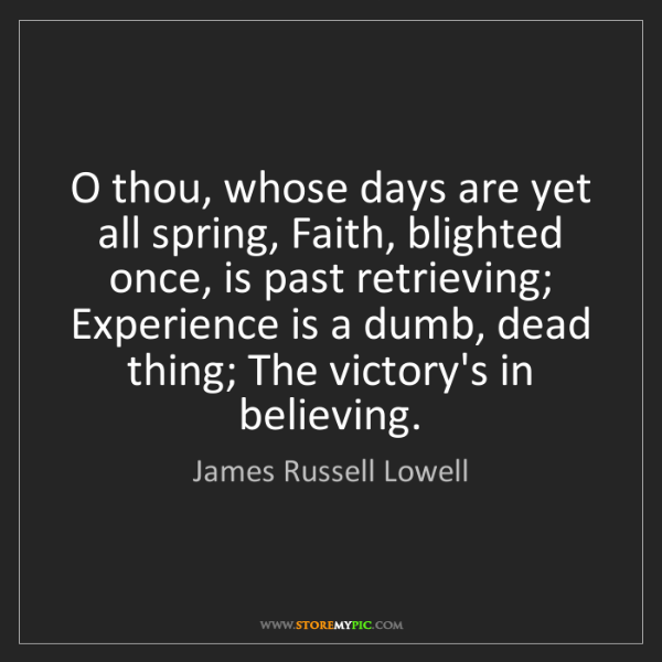 James Russell Lowell: O thou, whose days are yet all spring, Faith, blighted...