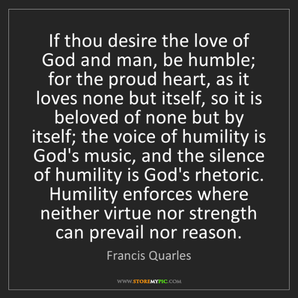 Francis Quarles: If thou desire the love of God and man, be humble; for...
