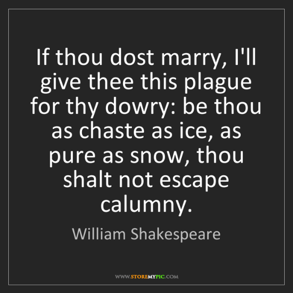 William Shakespeare: If thou dost marry, I'll give thee this plague for thy...