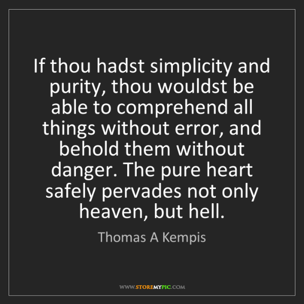 Thomas A Kempis: If thou hadst simplicity and purity, thou wouldst be...