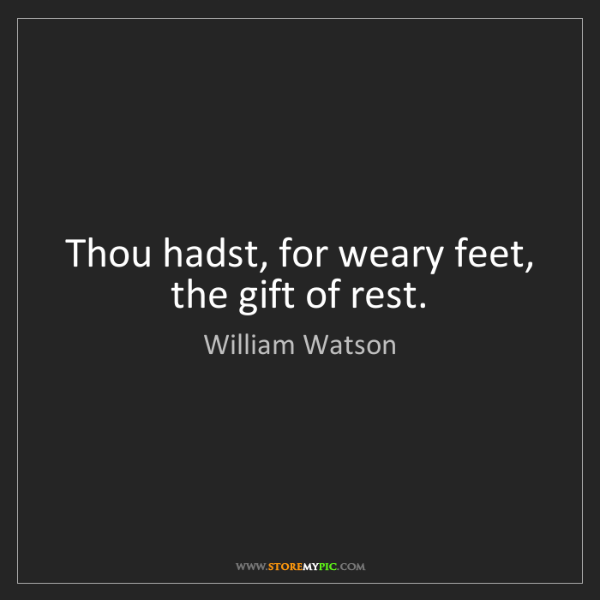 William Watson: Thou hadst, for weary feet, the gift of rest.