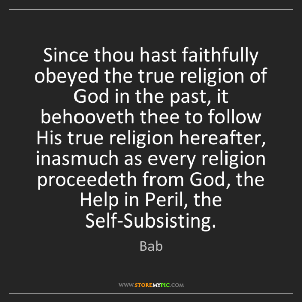 Bab: Since thou hast faithfully obeyed the true religion of...