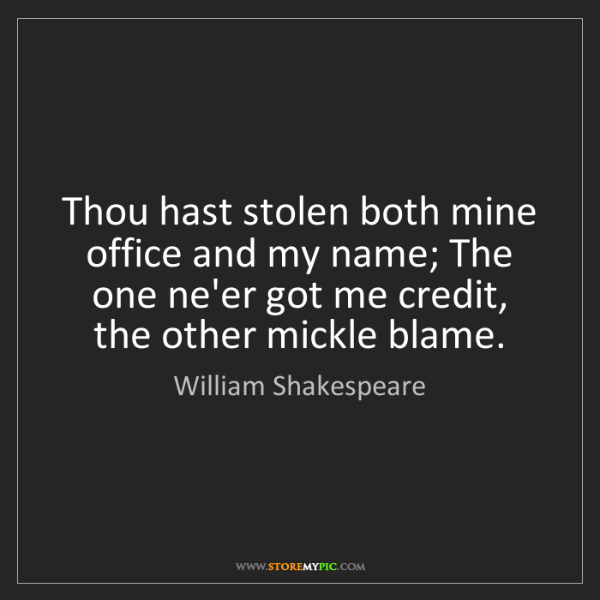 William Shakespeare: Thou hast stolen both mine office and my name; The one...