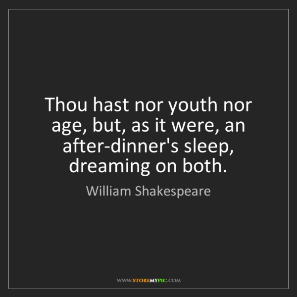 William Shakespeare: Thou hast nor youth nor age, but, as it were, an after-dinner's...