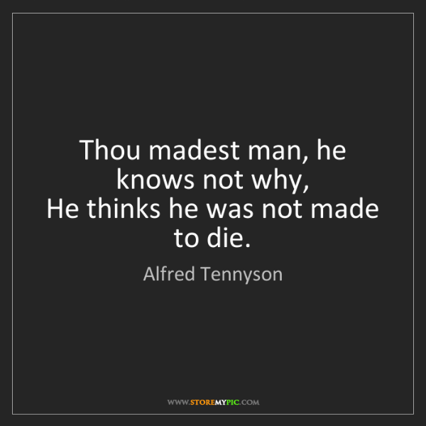 Alfred Tennyson: Thou madest man, he knows not why,   He thinks he was...