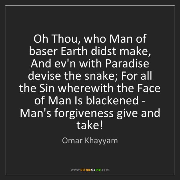 Omar Khayyam: Oh Thou, who Man of baser Earth didst make, And ev'n...