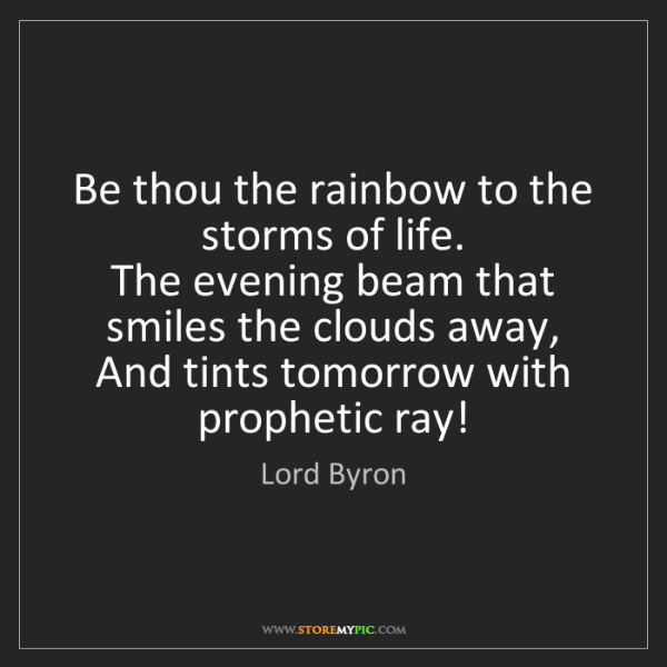 Lord Byron: Be thou the rainbow to the storms of life.   The evening...