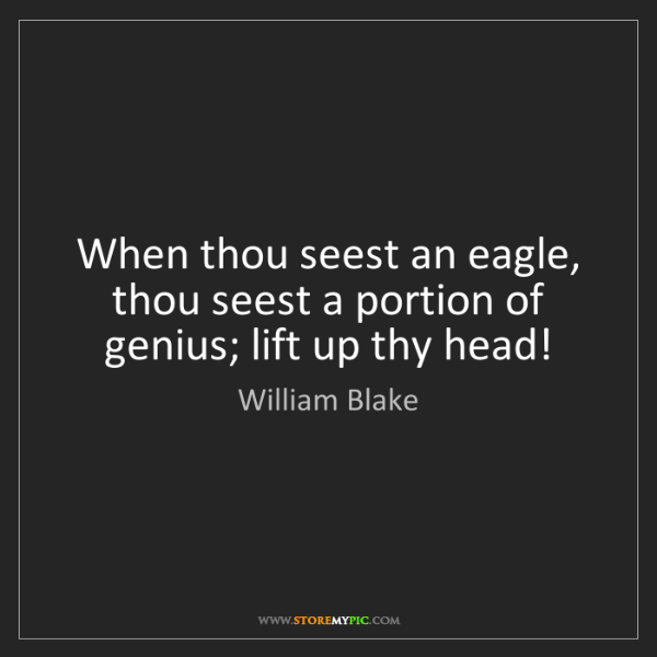 William Blake: When thou seest an eagle, thou seest a portion of genius;...