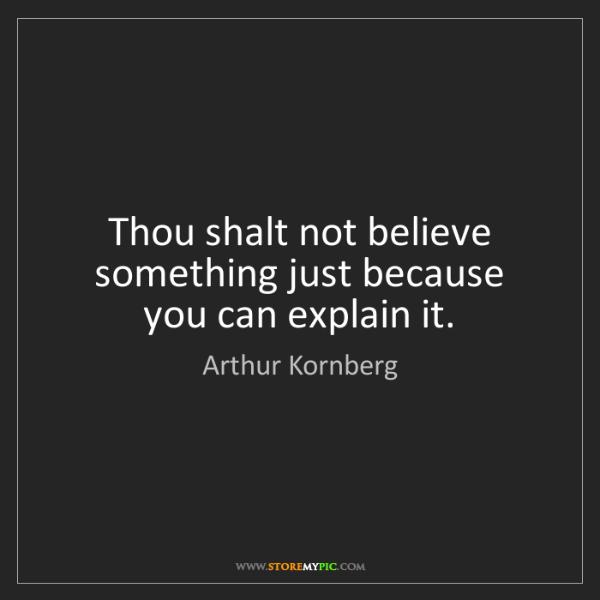 Arthur Kornberg: Thou shalt not believe something just because you can...