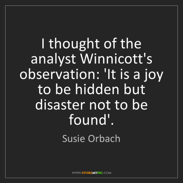 Susie Orbach: I thought of the analyst Winnicott's observation: 'It...