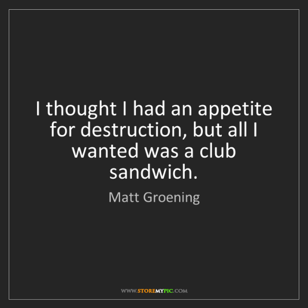 Matt Groening: I thought I had an appetite for destruction, but all...