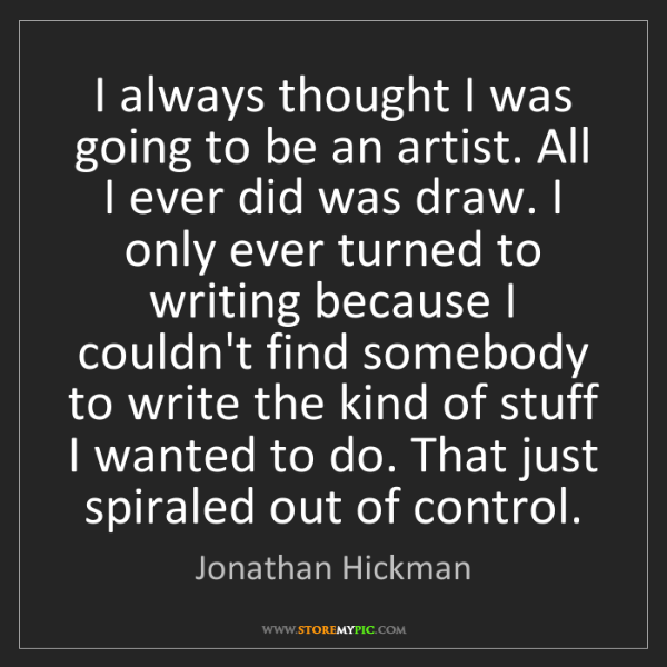 Jonathan Hickman: I always thought I was going to be an artist. All I ever...