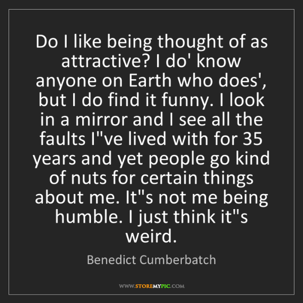 Benedict Cumberbatch: Do I like being thought of as attractive? I do' know...