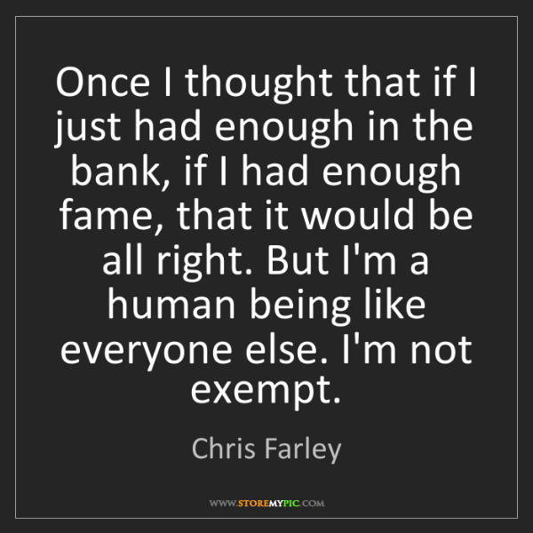 Chris Farley: Once I thought that if I just had enough in the bank,...
