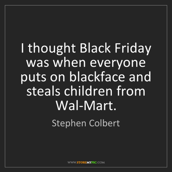 Stephen Colbert: I thought Black Friday was when everyone puts on blackface...
