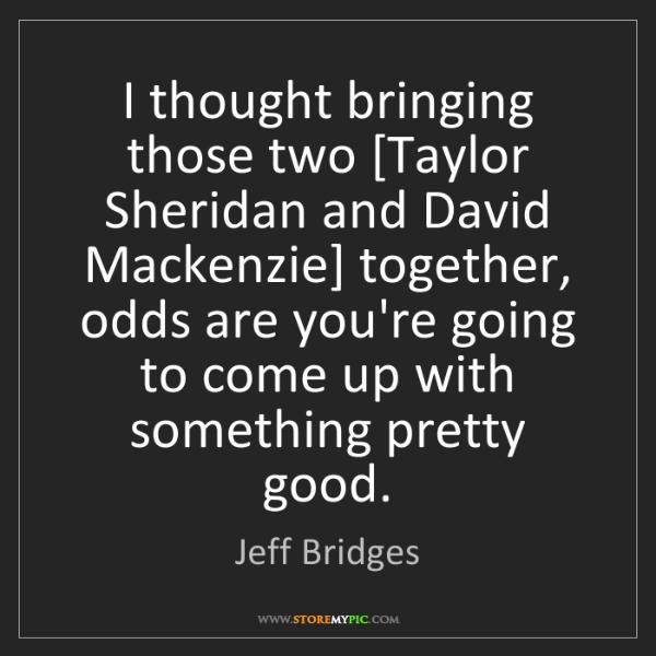 Jeff Bridges: I thought bringing those two [Taylor Sheridan and David...