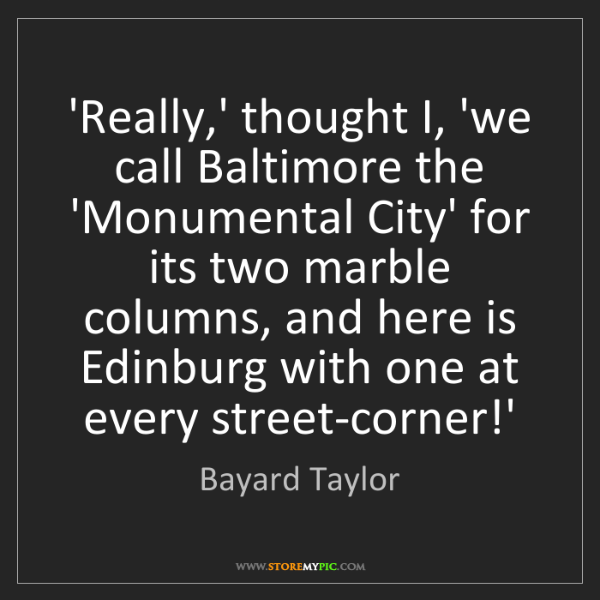 Bayard Taylor: 'Really,' thought I, 'we call Baltimore the 'Monumental...
