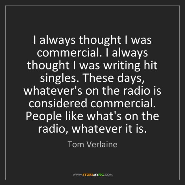 Tom Verlaine: I always thought I was commercial. I always thought I...