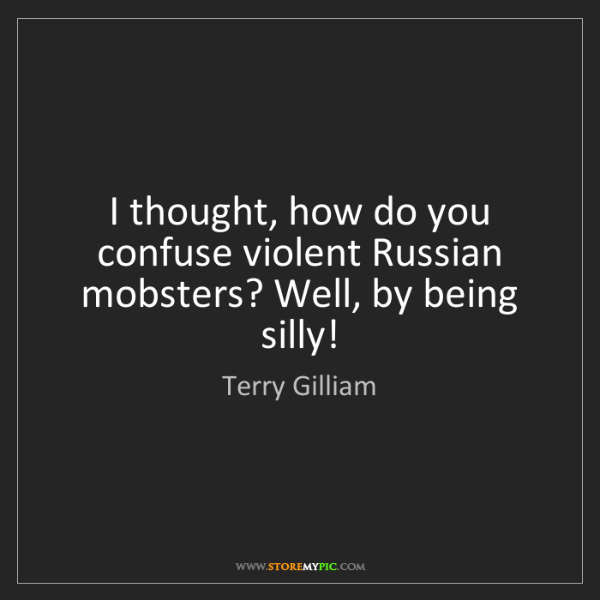 Terry Gilliam: I thought, how do you confuse violent Russian mobsters?...