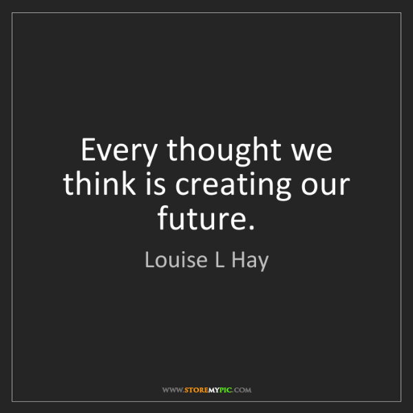 Louise L Hay: Every thought we think is creating our future.