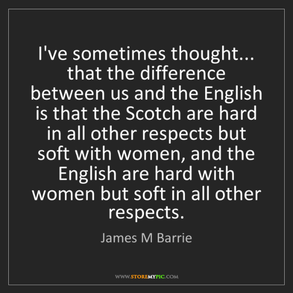 James M Barrie: I've sometimes thought... that the difference between...