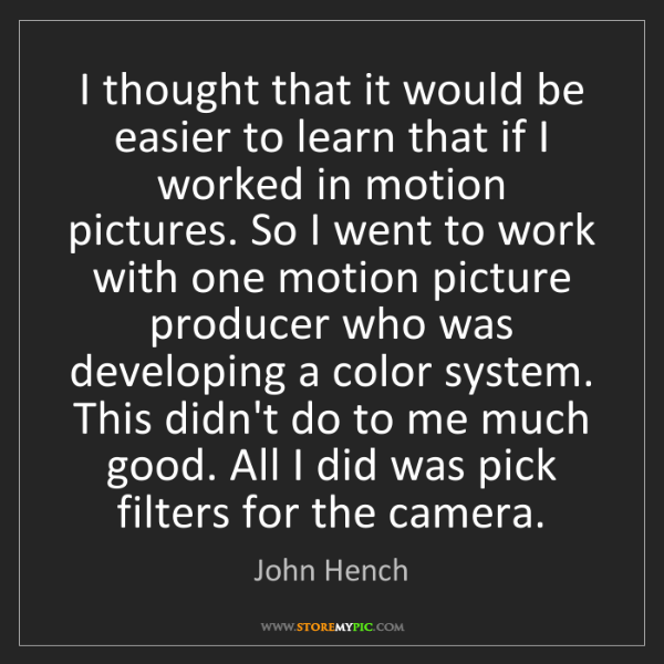 John Hench: I thought that it would be easier to learn that if I...